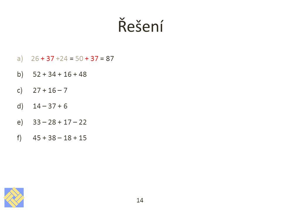 Řešení 26 + 37 +24 = 50 + 37 = 87. 52 + 34 + 16 + 48. 27 + 16 – 7. 14 – 37 + 6. 33 – 28 + 17 – 22.