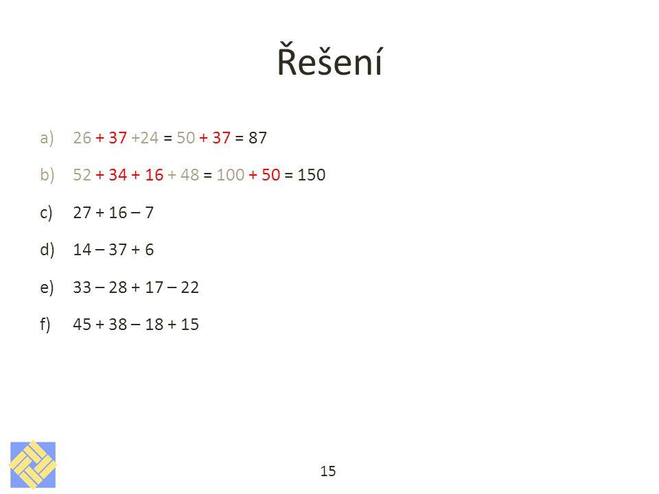 Řešení 26 + 37 +24 = 50 + 37 = 87. 52 + 34 + 16 + 48 = 100 + 50 = 150. 27 + 16 – 7. 14 – 37 + 6.