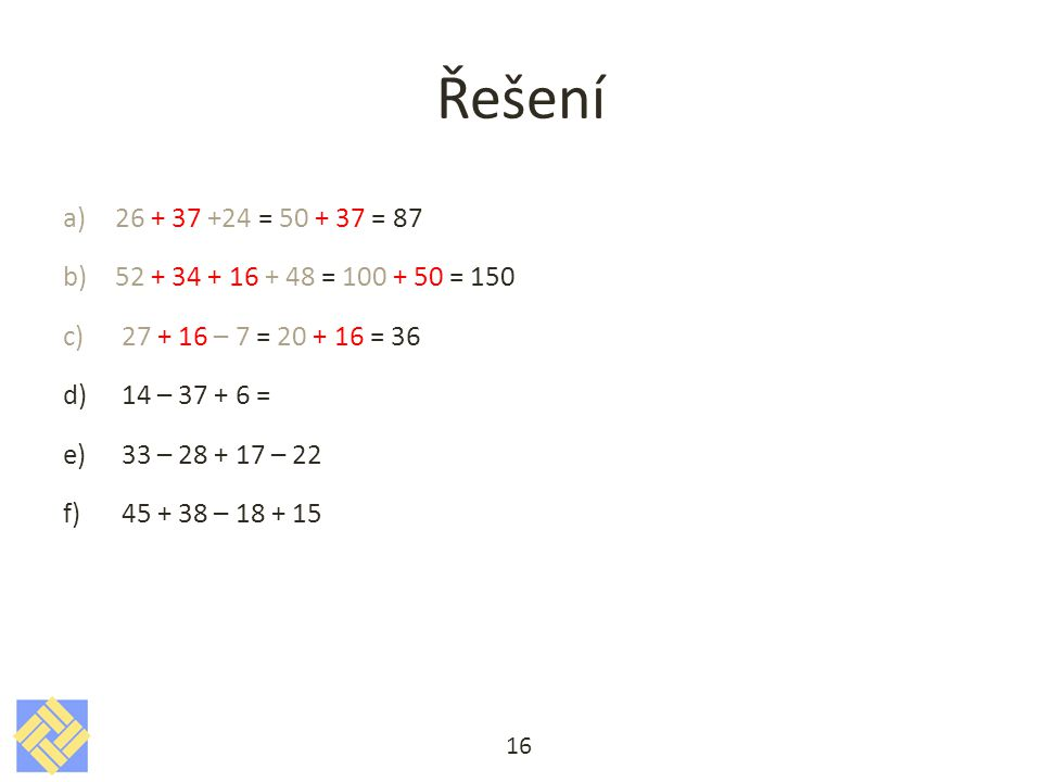 Řešení 26 + 37 +24 = 50 + 37 = 87. 52 + 34 + 16 + 48 = 100 + 50 = 150. 27 + 16 – 7 = 20 + 16 = 36.