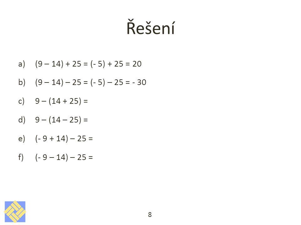 Řešení (9 – 14) + 25 = (- 5) + 25 = 20. (9 – 14) – 25 = (- 5) – 25 = - 30. 9 – (14 + 25) = 9 – (14 – 25) =