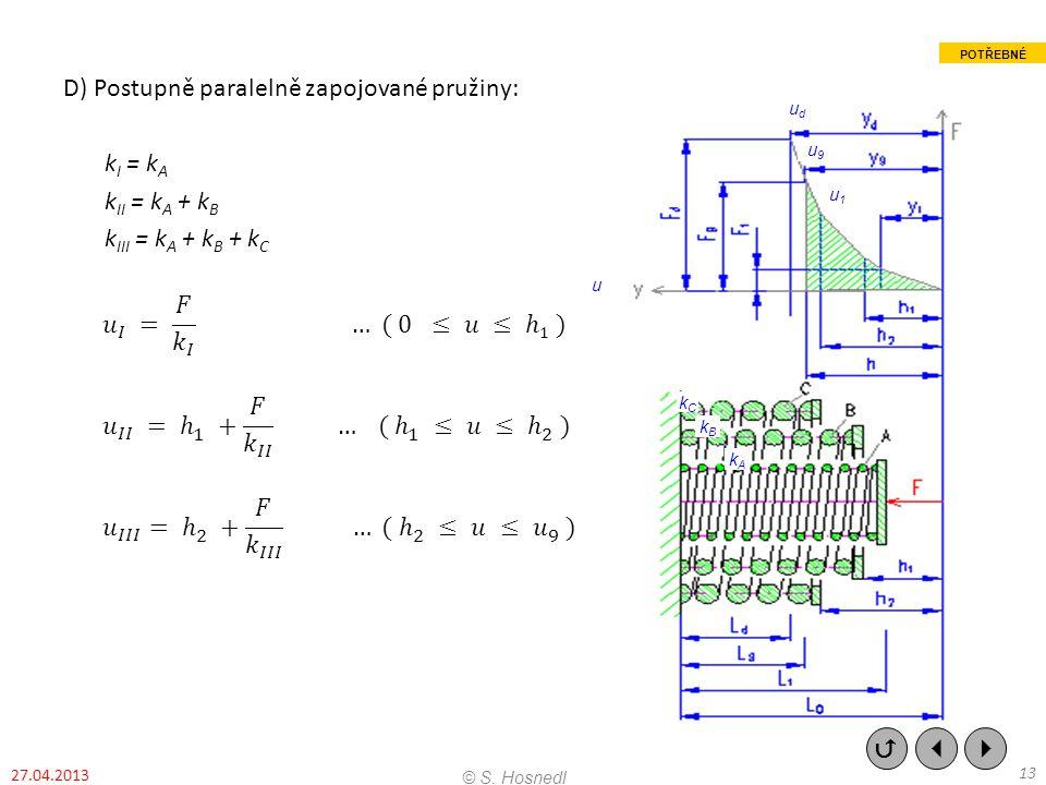D) Postupně paralelně zapojované pružiny: kI = kA kII = kA + kB kIII = kA + kB + kC 𝑢 𝐼 = 𝐹 𝑘 𝐼 … ( 0 ≤ 𝑢 ≤ ℎ1 ) 𝑢 𝐼𝐼 = ℎ 1 + 𝐹 𝑘 𝐼𝐼 … ( ℎ 1 ≤ 𝑢 ≤ ℎ 2 ) 𝑢 𝐼𝐼𝐼 = ℎ 2 + 𝐹 𝑘 𝐼𝐼𝐼 … ( ℎ 2 ≤ 𝑢 ≤ 𝑢 9 )
