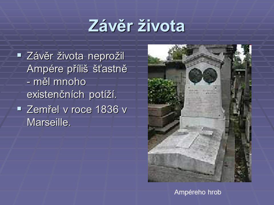 Závěr života Závěr života neprožil Ampére příliš šťastně - měl mnoho existenčních potíží. Zemřel v roce 1836 v Marseille.