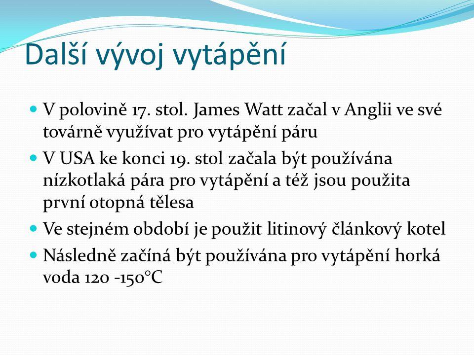 Další vývoj vytápění V polovině 17. stol. James Watt začal v Anglii ve své továrně využívat pro vytápění páru.