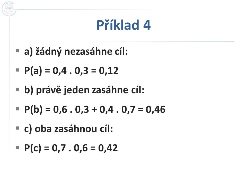 Příklad 4 a) žádný nezasáhne cíl: P(a) = 0,4 . 0,3 = 0,12