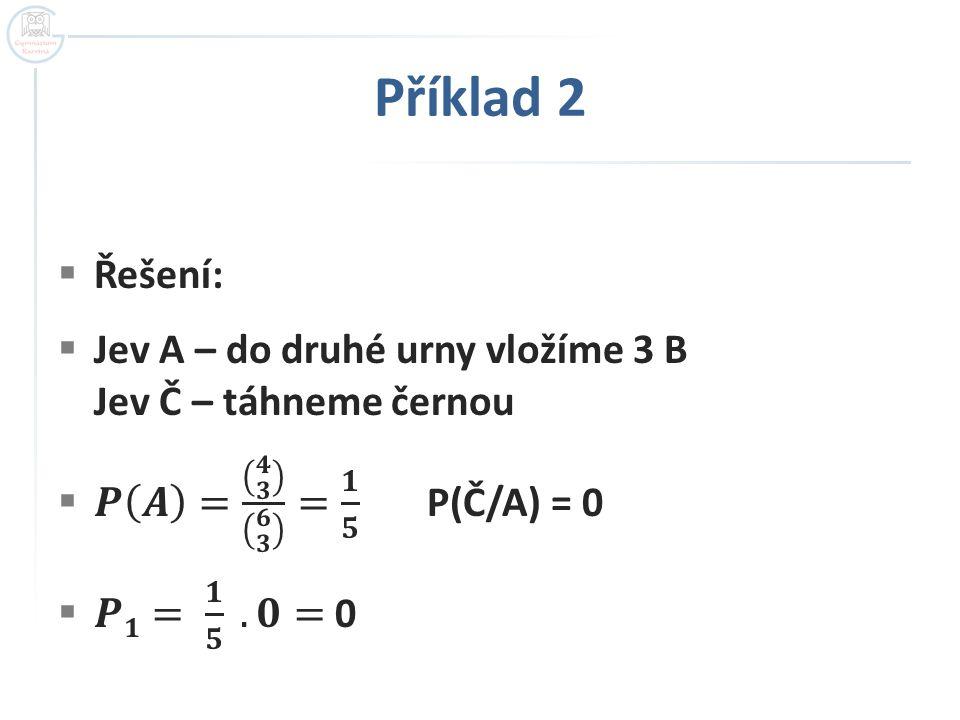 Příklad 2 Řešení: Jev A – do druhé urny vložíme 3 B Jev Č – táhneme černou. 𝑷 𝑨 = 𝟒 𝟑 𝟔 𝟑 = 𝟏 𝟓 P(Č/A) = 0.