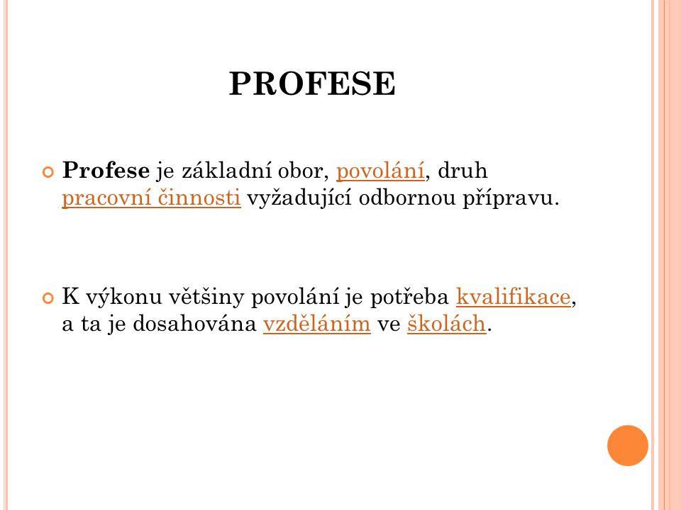 PROFESE Profese je základní obor, povolání, druh pracovní činnosti vyžadující odbornou přípravu.