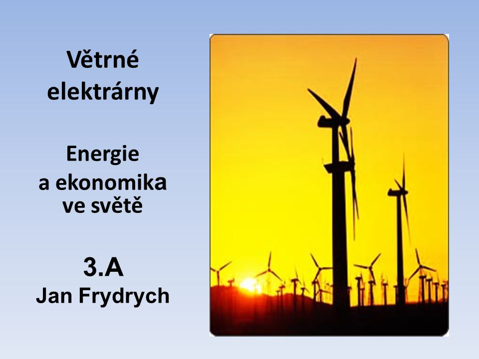 Větrné elektrárny Energie a ekonomika ve světě 3.A Jan Frydrych