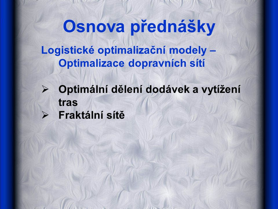 Osnova přednášky Logistické optimalizační modely – Optimalizace dopravních sítí. Optimální dělení dodávek a vytížení tras.