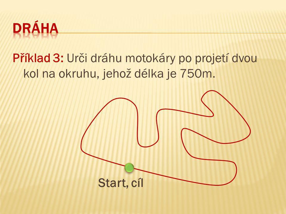 Dráha Příklad 3: Urči dráhu motokáry po projetí dvou kol na okruhu, jehož délka je 750m. Start, cíl