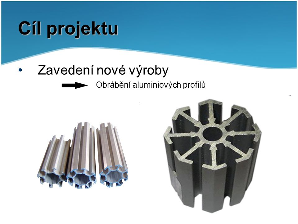 Cíl projektu Zavedení nové výroby Obrábění aluminiových profilů