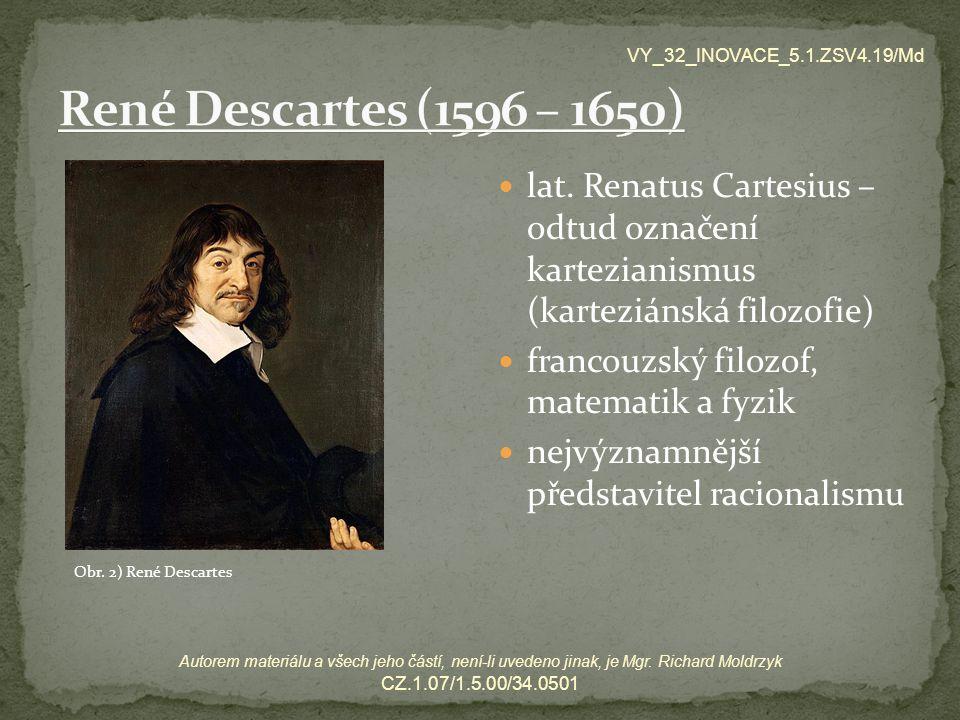 VY_32_INOVACE_5.1.ZSV4.19/Md René Descartes (1596 – 1650) lat. Renatus Cartesius – odtud označení kartezianismus (karteziánská filozofie)