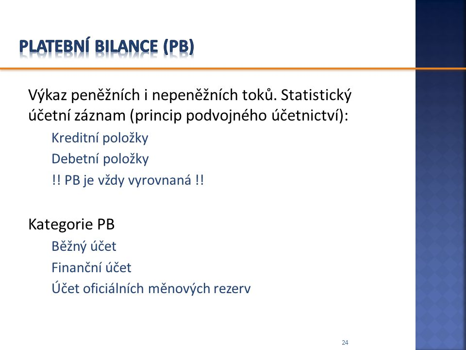 Platební bilance (PB) Výkaz peněžních i nepeněžních toků. Statistický účetní záznam (princip podvojného účetnictví):