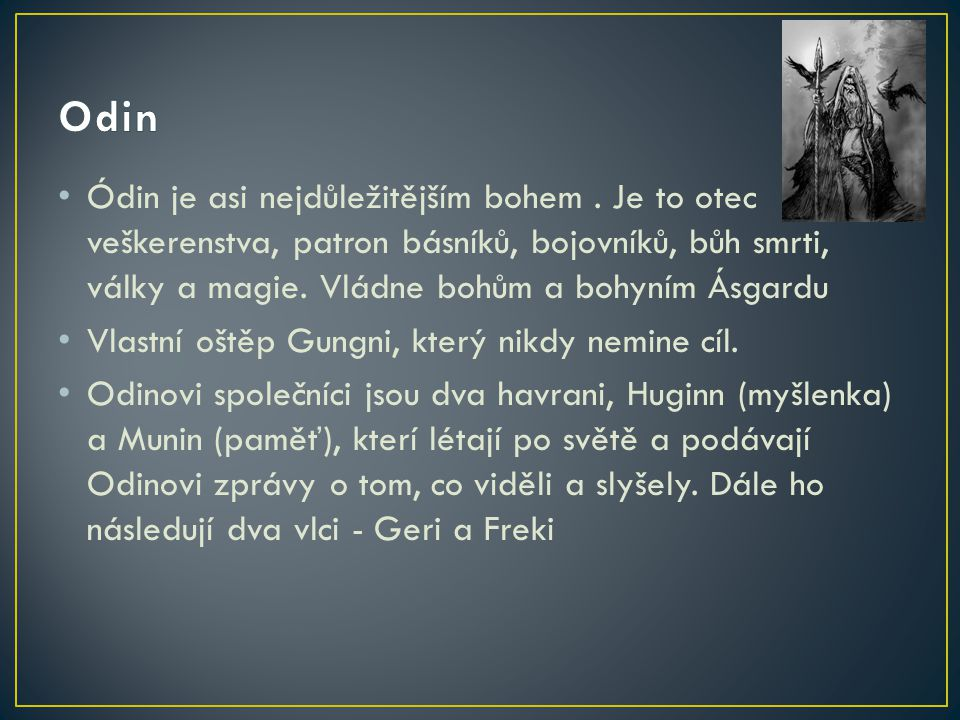 Odin Ódin je asi nejdůležitějším bohem . Je to otec veškerenstva, patron básníků, bojovníků, bůh smrti, války a magie. Vládne bohům a bohyním Ásgardu.