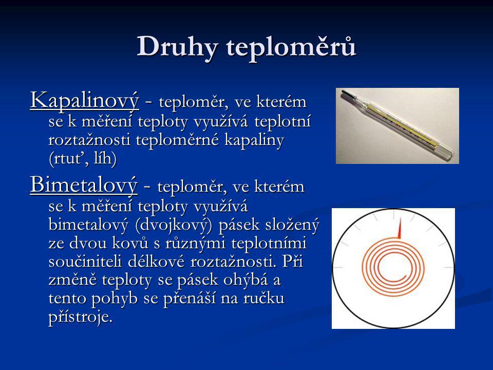 Druhy teploměrů Kapalinový - teploměr, ve kterém se k měření teploty využívá teplotní roztažnosti teploměrné kapaliny (rtuť, líh)