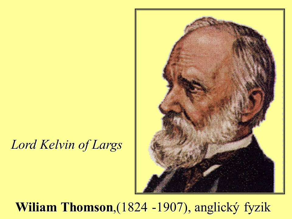 Lord Kelvin of Largs Wiliam Thomson,(1824 -1907), anglický fyzik