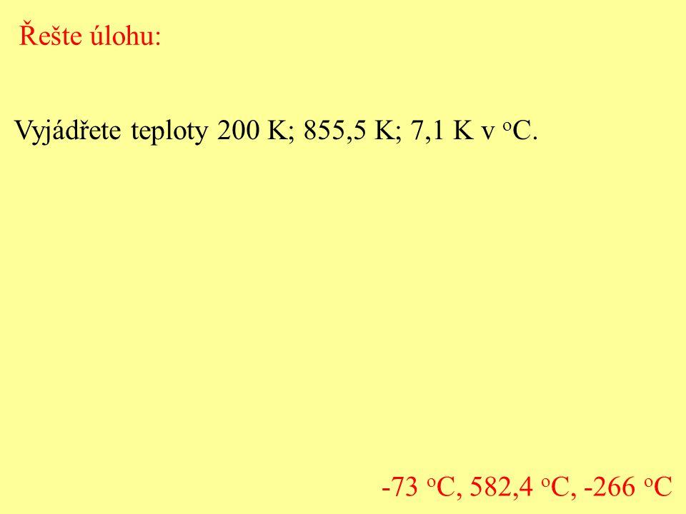 Řešte úlohu: Vyjádřete teploty 200 K; 855,5 K; 7,1 K v oC. -73 oC, 582,4 oC, -266 oC