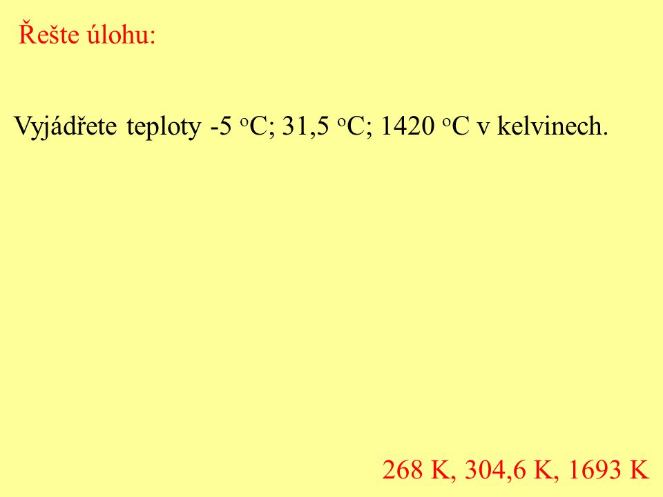 Řešte úlohu: Vyjádřete teploty -5 oC; 31,5 oC; 1420 oC v kelvinech. 268 K, 304,6 K, 1693 K