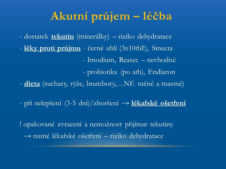 Akutní průjem – léčba - dostatek tekutin (minerálky) – riziko dehydratace. - léky proti průjmu - černé uhlí (3x10tbl!), Smecta.