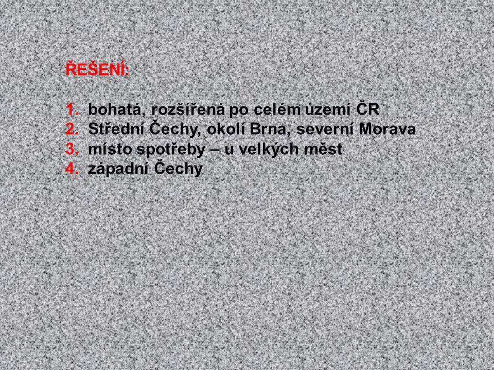 ŘEŠENÍ: 1. bohatá, rozšířená po celém území ČR. 2. Střední Čechy, okolí Brna, severní Morava. 3. místo spotřeby – u velkých měst.