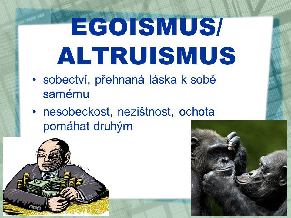 EGOISMUS/ ALTRUISMUS sobectví, přehnaná láska k sobě samému