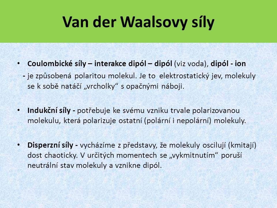 Van der Waalsovy síly Coulombické síly – interakce dipól – dipól (viz voda), dipól - ion.