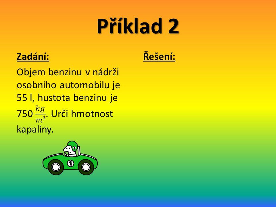 Příklad 2 Zadání: Objem benzinu v nádrži osobního automobilu je 55 l, hustota benzinu je 750 𝑘𝑔 𝑚3 . Urči hmotnost kapaliny.