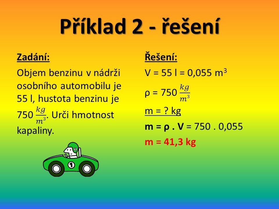Příklad 2 - řešení Zadání: Objem benzinu v nádrži osobního automobilu je 55 l, hustota benzinu je 750 𝑘𝑔 𝑚3 . Urči hmotnost kapaliny.