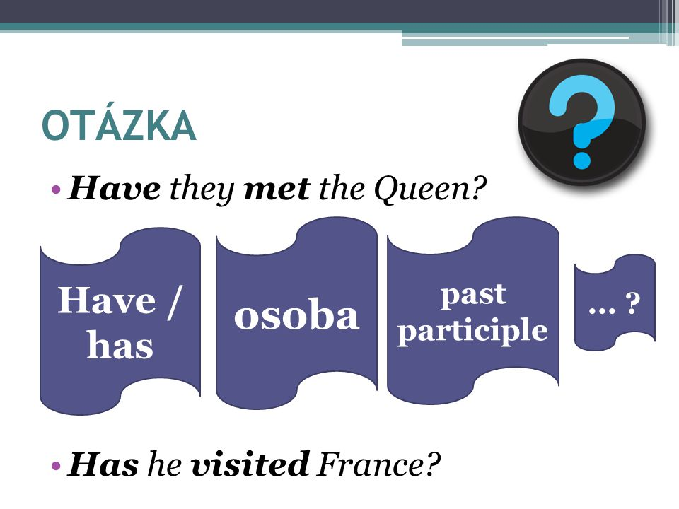 OTÁZKA osoba Have / has Have they met the Queen