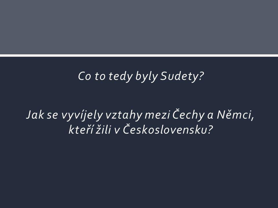 Co to tedy byly Sudety Jak se vyvíjely vztahy mezi Čechy a Němci, kteří žili v Československu