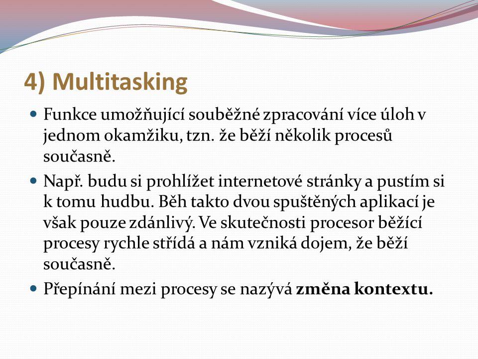 4) Multitasking Funkce umožňující souběžné zpracování více úloh v jednom okamžiku, tzn. že běží několik procesů současně.