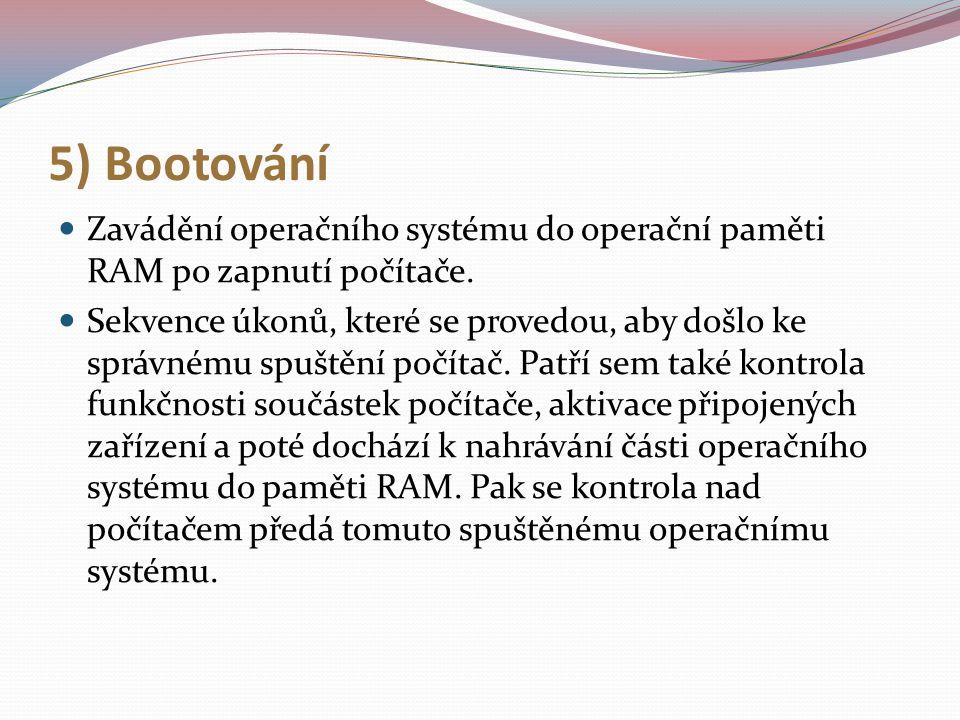 5) Bootování Zavádění operačního systému do operační paměti RAM po zapnutí počítače.