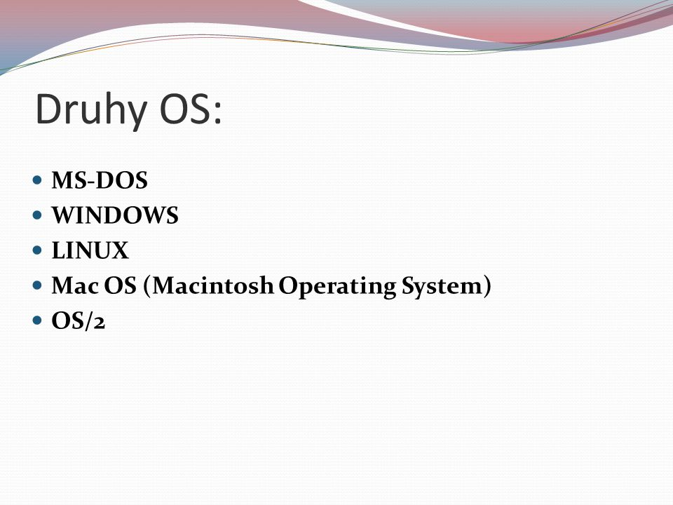 Druhy OS: MS-DOS WINDOWS LINUX Mac OS (Macintosh Operating System)
