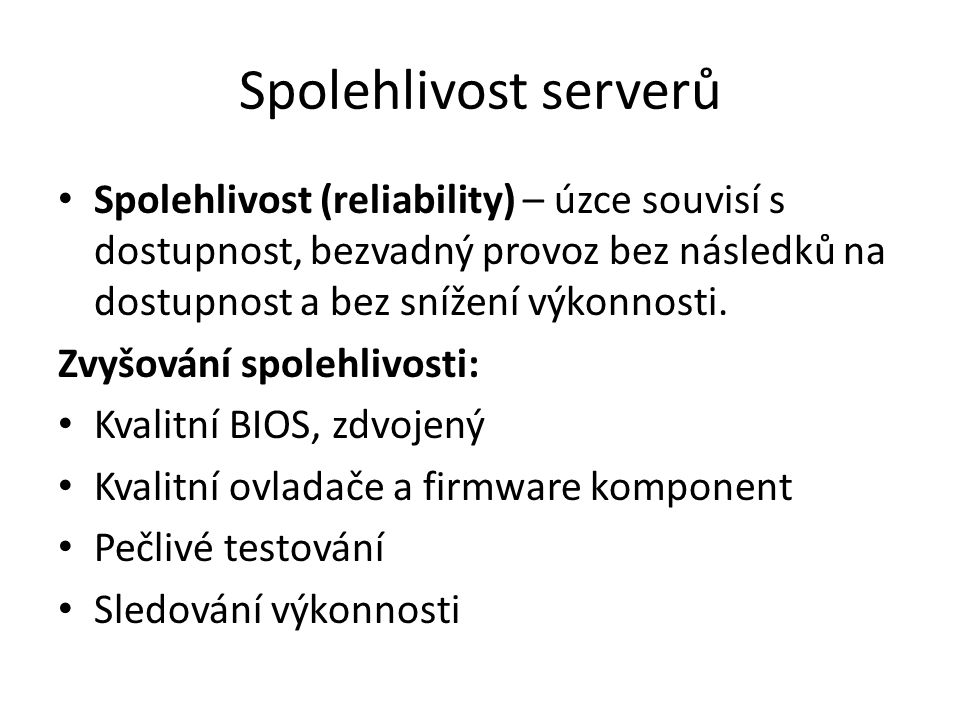 Spolehlivost serverů Spolehlivost (reliability) – úzce souvisí s dostupnost, bezvadný provoz bez následků na dostupnost a bez snížení výkonnosti.