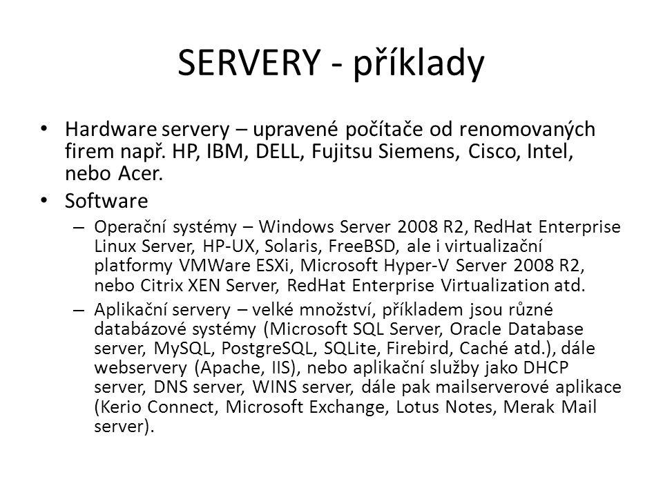 SERVERY - příklady Hardware servery – upravené počítače od renomovaných firem např. HP, IBM, DELL, Fujitsu Siemens, Cisco, Intel, nebo Acer.