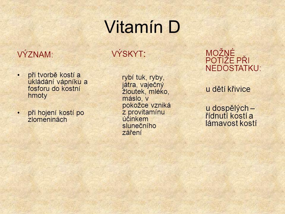 Vitamín D VÝZNAM: při tvorbě kostí a ukládání vápníku a fosforu do kostní hmoty. při hojení kostí po zlomeninách.