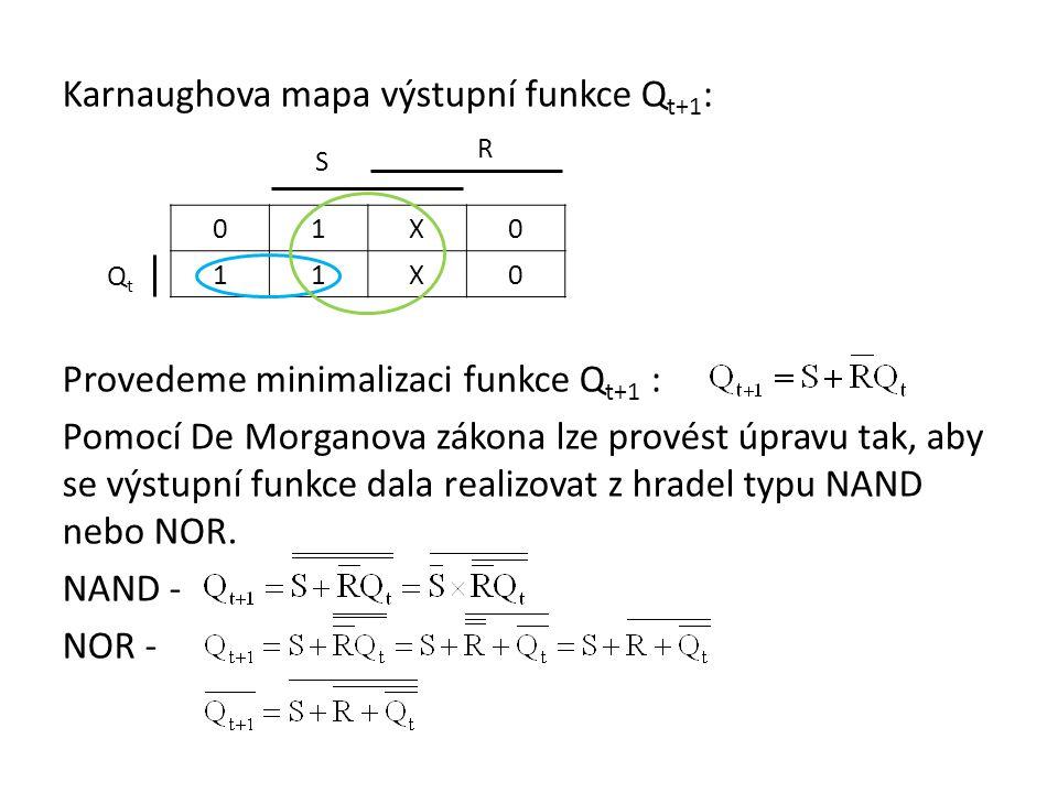 Karnaughova mapa výstupní funkce Qt+1: Provedeme minimalizaci funkce Qt+1 : Pomocí De Morganova zákona lze provést úpravu tak, aby se výstupní funkce dala realizovat z hradel typu NAND nebo NOR. NAND - NOR -