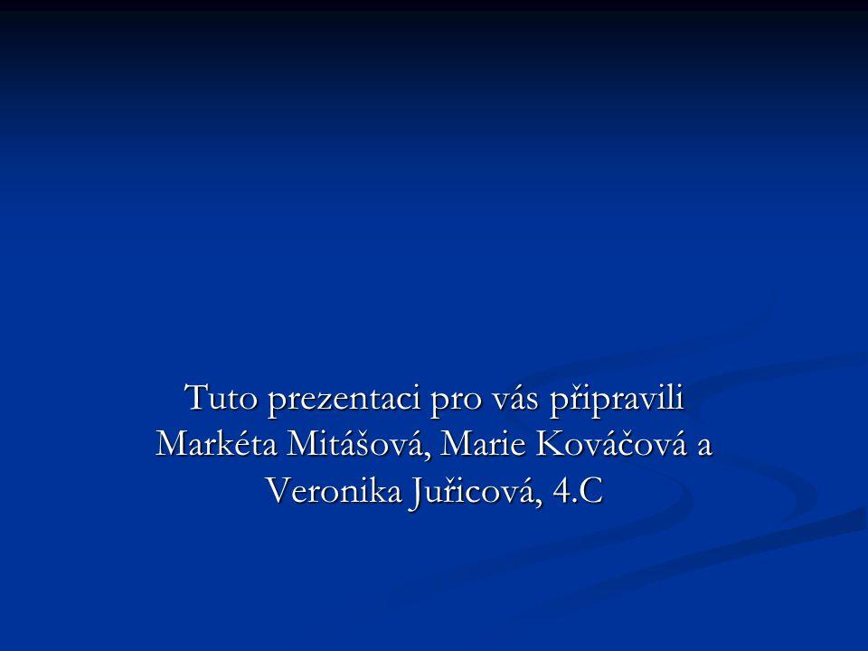 Tuto prezentaci pro vás připravili Markéta Mitášová, Marie Kováčová a Veronika Juřicová, 4.C