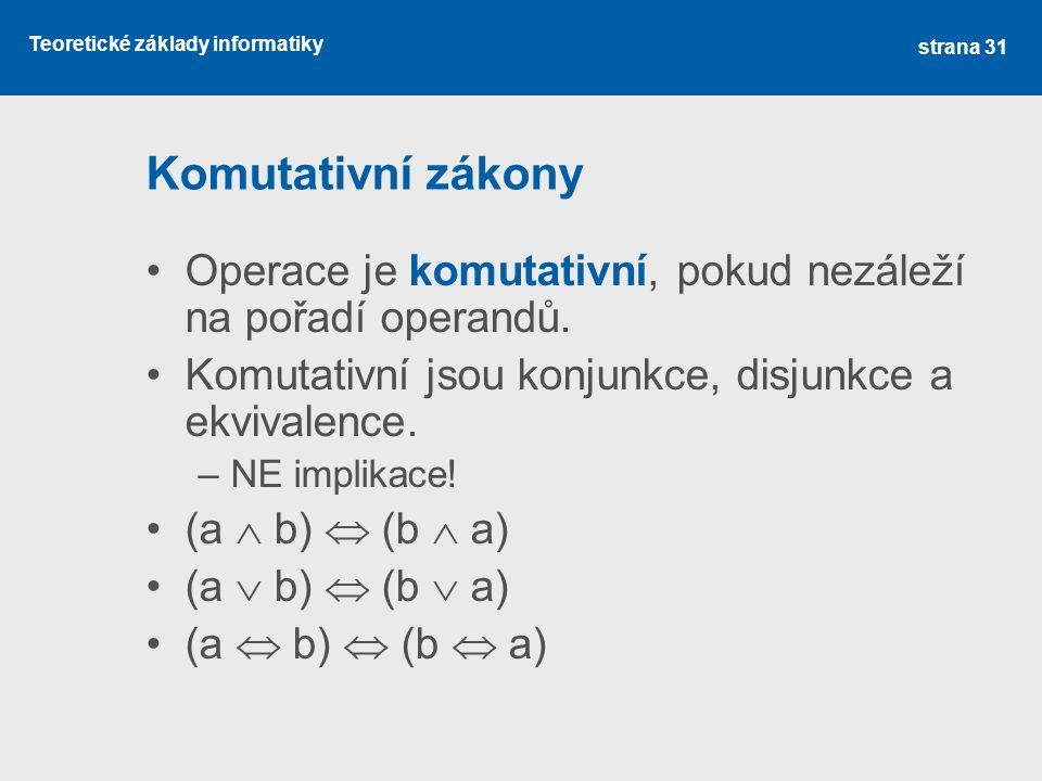 Komutativní zákony Operace je komutativní, pokud nezáleží na pořadí operandů. Komutativní jsou konjunkce, disjunkce a ekvivalence.