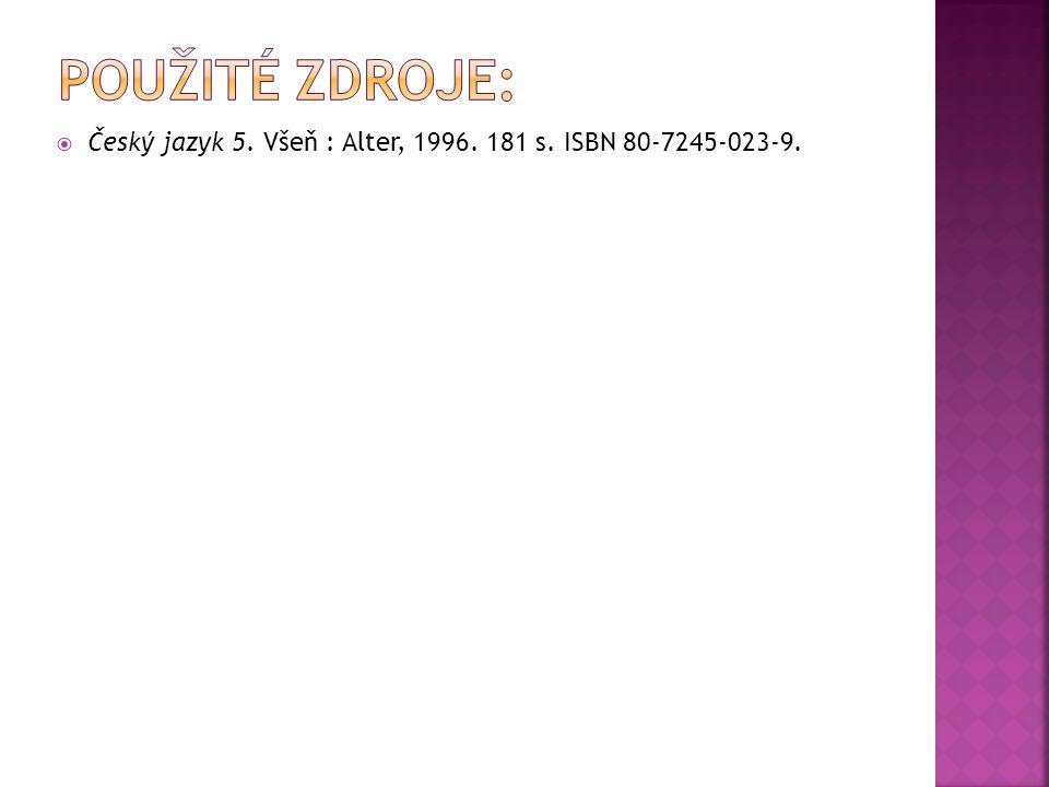 Použité zdroje: Český jazyk 5. Všeň : Alter, 1996. 181 s. ISBN 80-7245-023-9.