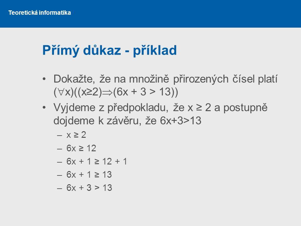 Přímý důkaz - příklad Dokažte, že na množině přirozených čísel platí (x)((x≥2)(6x + 3 > 13))