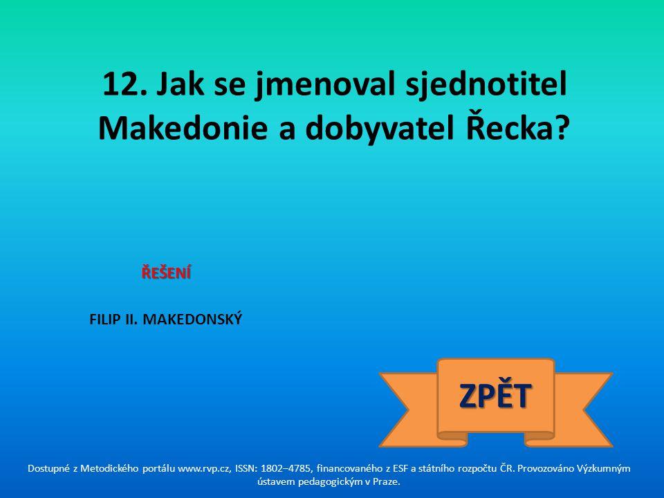 12. Jak se jmenoval sjednotitel Makedonie a dobyvatel Řecka