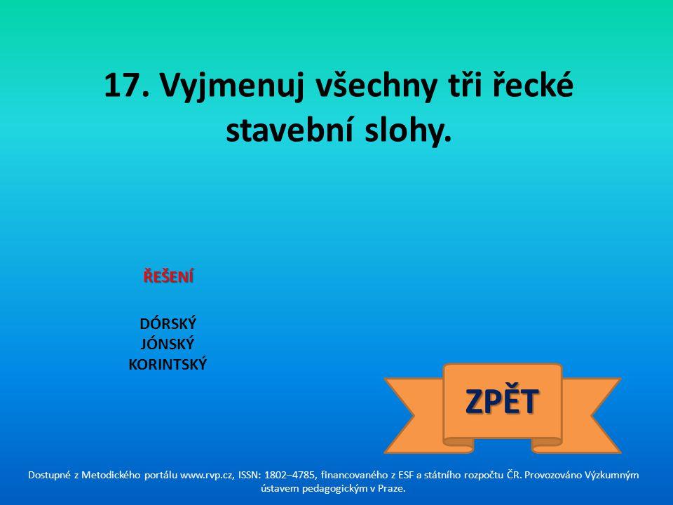 17. Vyjmenuj všechny tři řecké stavební slohy. DÓRSKÝ JÓNSKÝ KORINTSKÝ