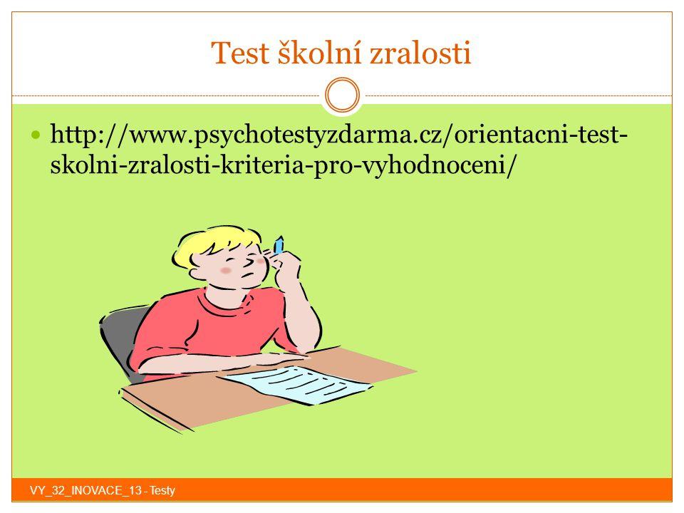 Test školní zralosti http://www.psychotestyzdarma.cz/orientacni-test-skolni-zralosti-kriteria-pro-vyhodnoceni/