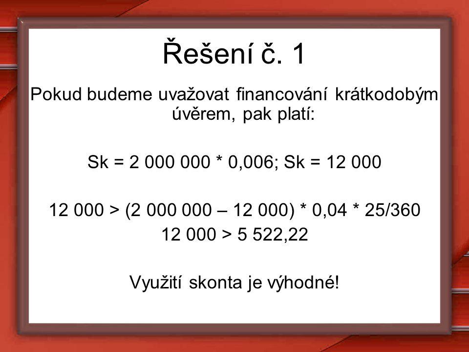 Řešení č. 1 Pokud budeme uvažovat financování krátkodobým úvěrem, pak platí: Sk = 2 000 000 * 0,006; Sk = 12 000.