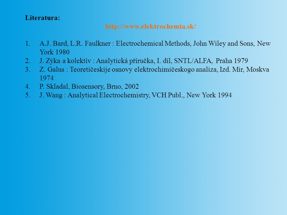 Literatura: http://www.elektrochemia.sk/ A.J. Bard, L.R. Faulkner : Electrochemical Methods, John Wiley and Sons, New York 1980.