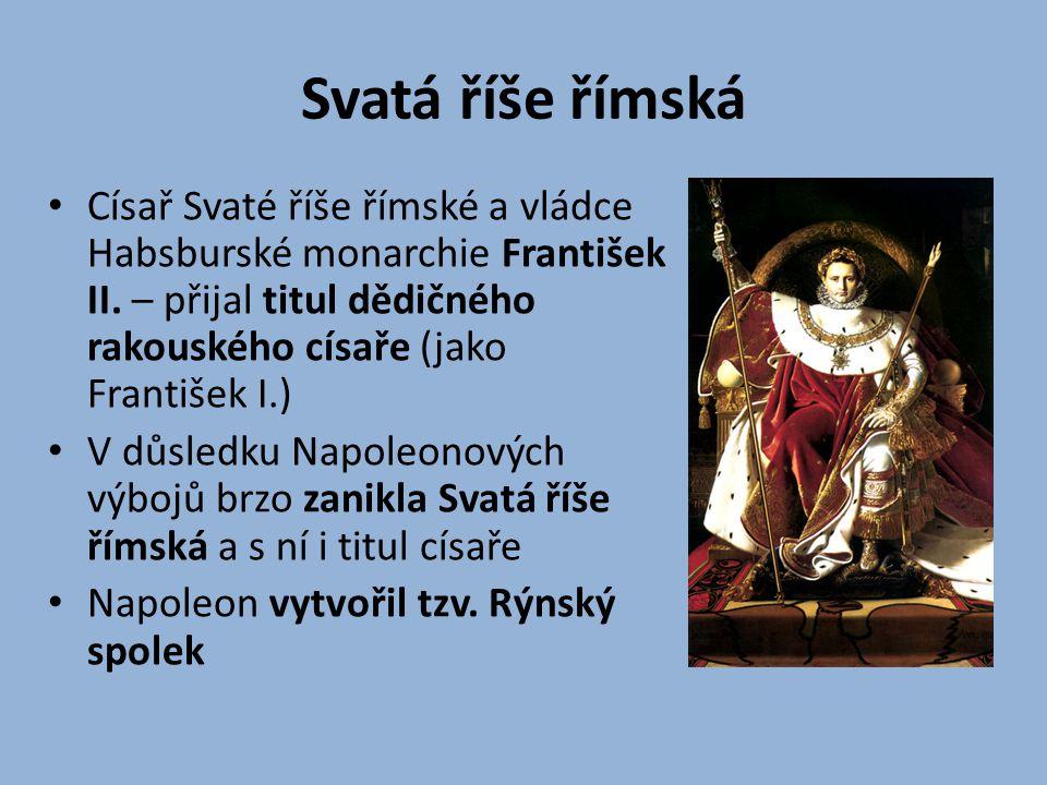 Svatá říše římská Císař Svaté říše římské a vládce Habsburské monarchie František II. – přijal titul dědičného rakouského císaře (jako František I.)