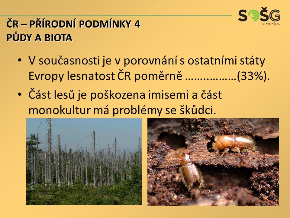 ČR – PŘÍRODNÍ PODMÍNKY 4 PŮDY A BIOTA. V současnosti je v porovnání s ostatními státy Evropy lesnatost ČR poměrně ……..………(33%).