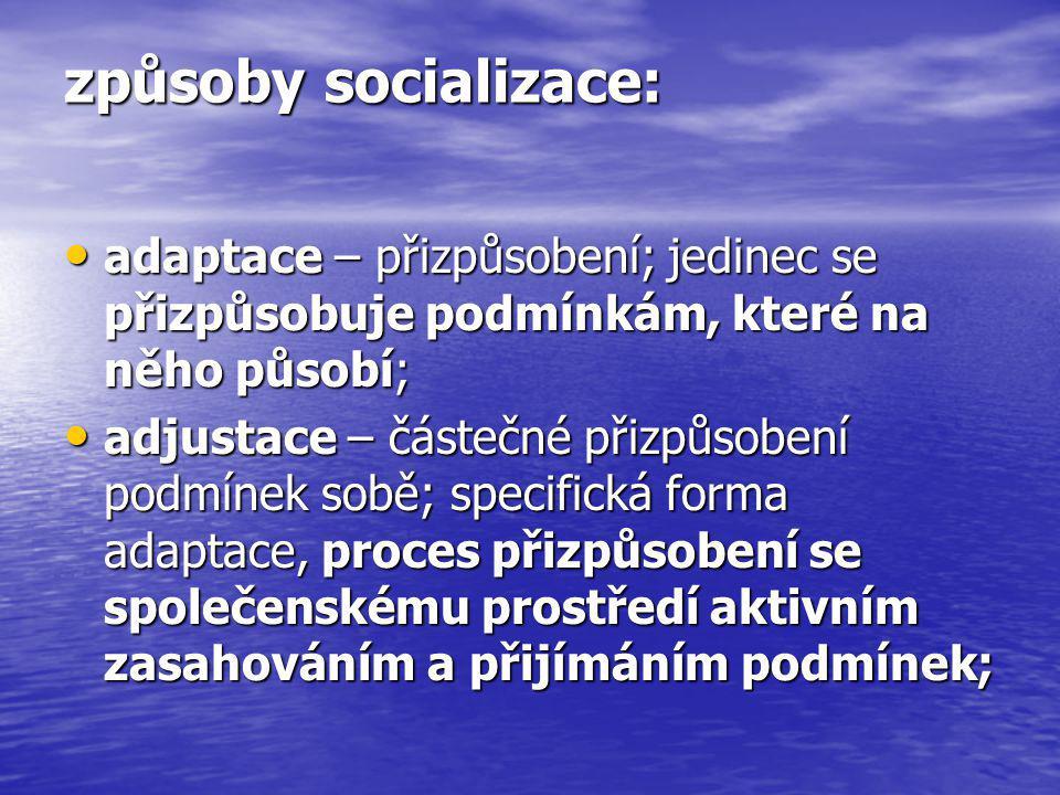způsoby socializace: adaptace – přizpůsobení; jedinec se přizpůsobuje podmínkám, které na něho působí;