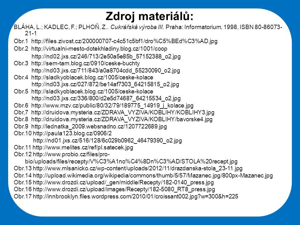 Zdroj materiálů: BLÁHA, L.; KADLEC, F.; PLHOŇ, Z.. Cukrářská výroba III. Praha: Informatorium, 1998, ISBN 80-86073-21-1.