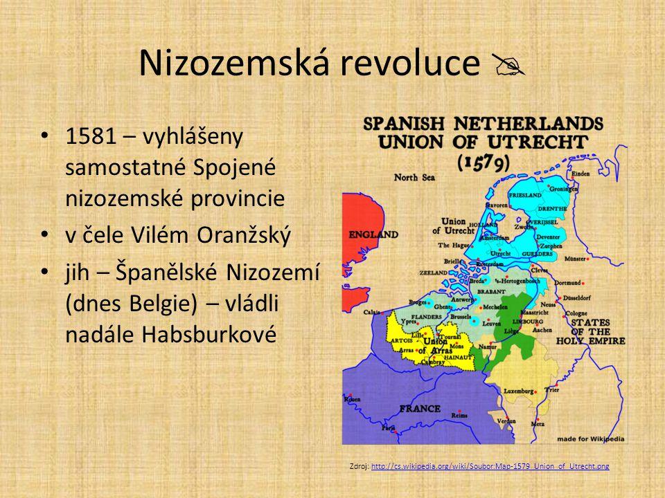 Nizozemská revoluce  1581 – vyhlášeny samostatné Spojené nizozemské provincie. v čele Vilém Oranžský.